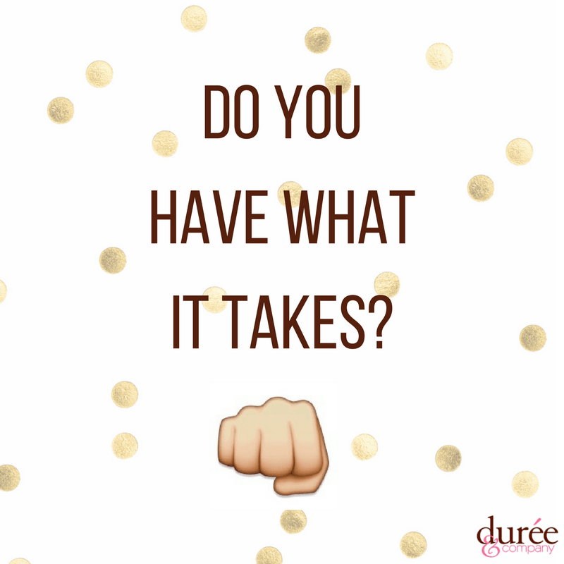do you have what it takes Durée and company